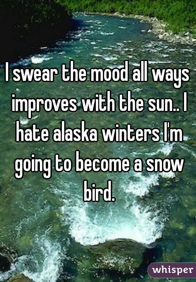 I swear the mood all ways improves with the sun.. I hate alaska winters I'm going to become a snow bird.