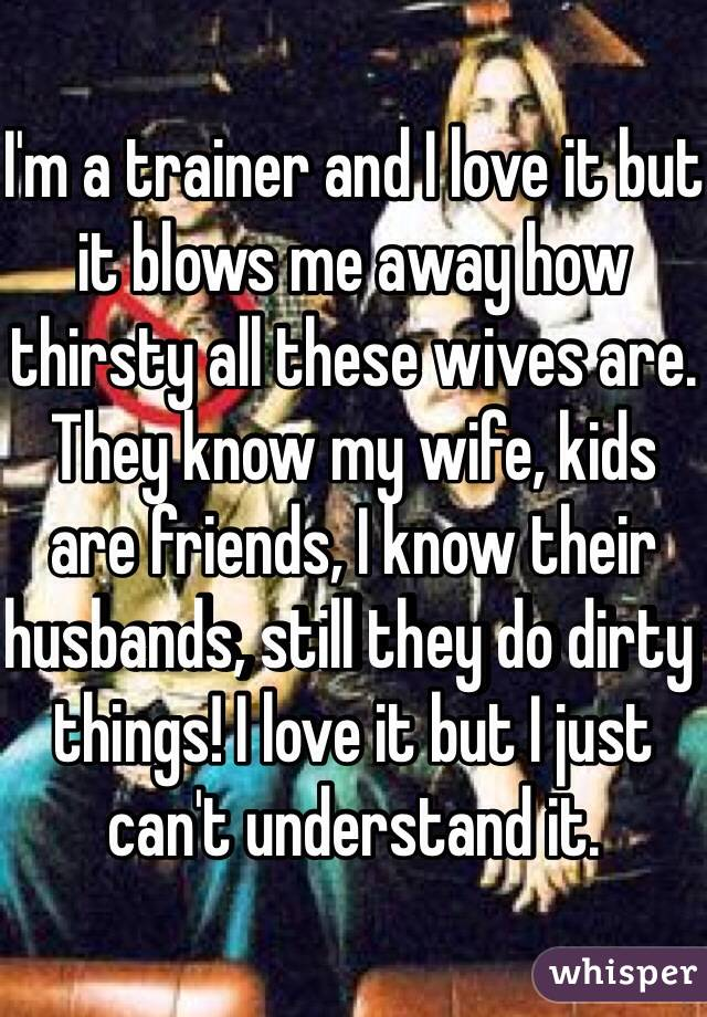 I'm a trainer and I love it but it blows me away how thirsty all these wives are. They know my wife, kids are friends, I know their husbands, still they do dirty things! I love it but I just can't understand it.