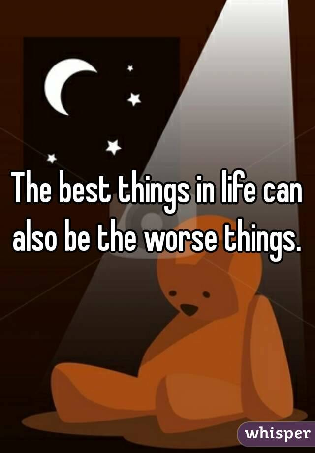 The best things in life can also be the worse things.