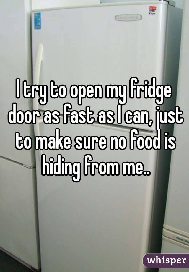 I try to open my fridge door as fast as I can, just to make sure no food is hiding from me..