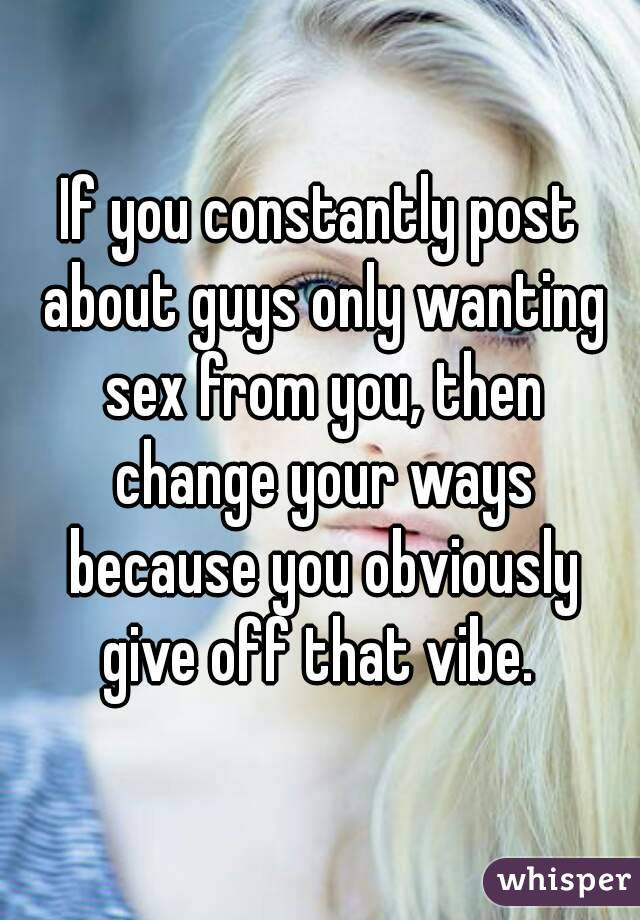 If you constantly post about guys only wanting sex from you, then change your ways because you obviously give off that vibe.