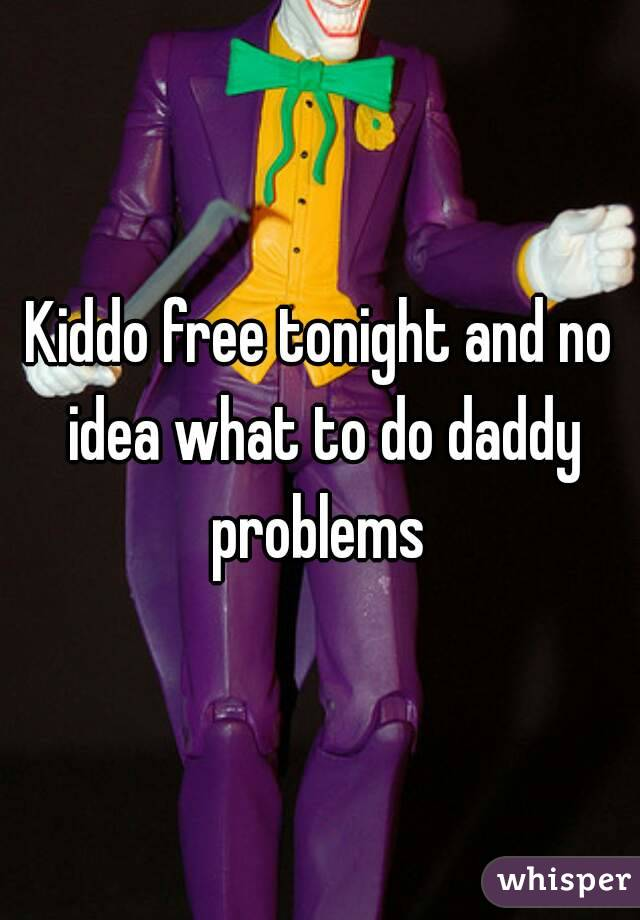 Kiddo free tonight and no idea what to do daddy problems