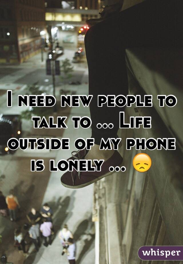 I need new people to talk to ... Life outside of my phone is lonely ... 😞
