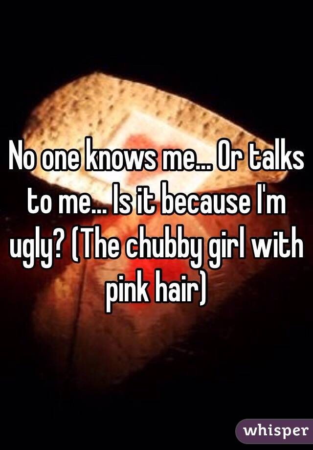No one knows me... Or talks to me... Is it because I'm ugly? (The chubby girl with pink hair)