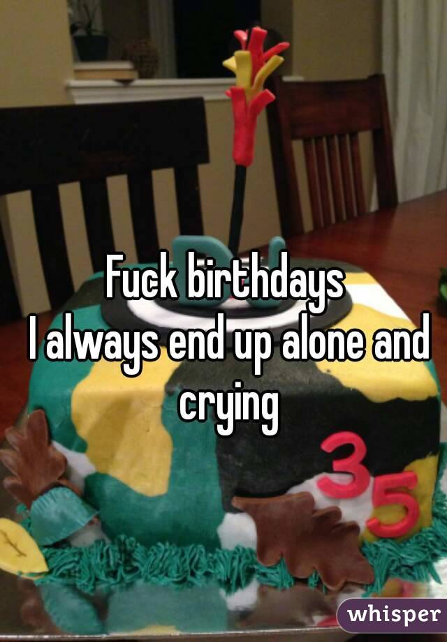 Fuck birthdays  I always end up alone and crying