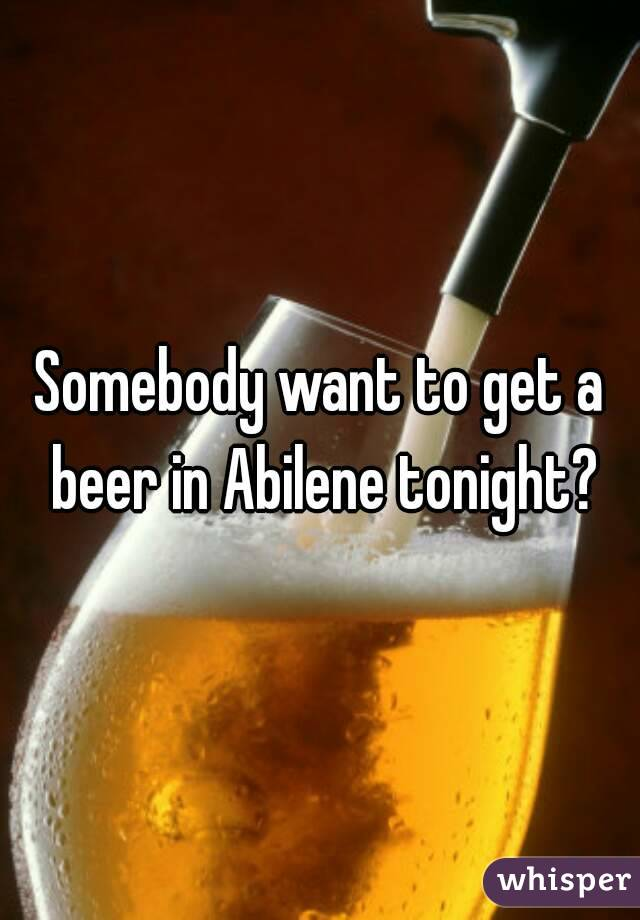 Somebody want to get a beer in Abilene tonight?