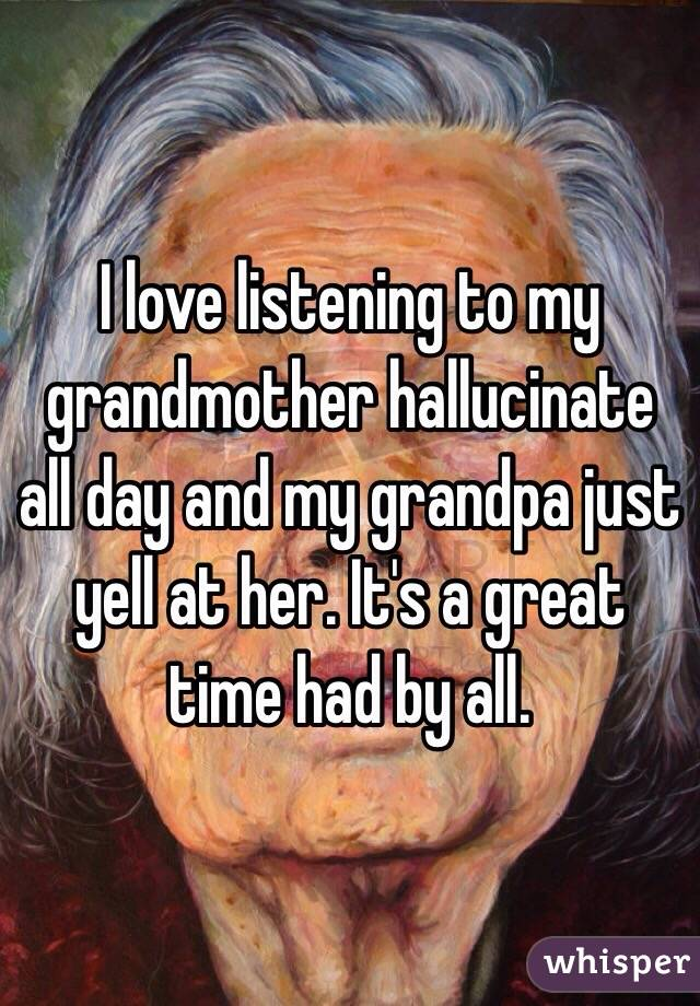I love listening to my grandmother hallucinate all day and my grandpa just yell at her. It's a great time had by all.