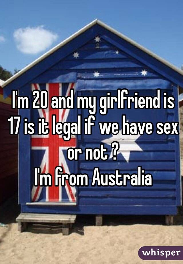 I'm 20 and my girlfriend is 17 is it legal if we have sex or not ?  I'm from Australia