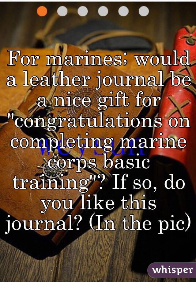"""For marines; would a leather journal be a nice gift for """"congratulations on completing marine corps basic training""""? If so, do you like this journal? (In the pic)"""