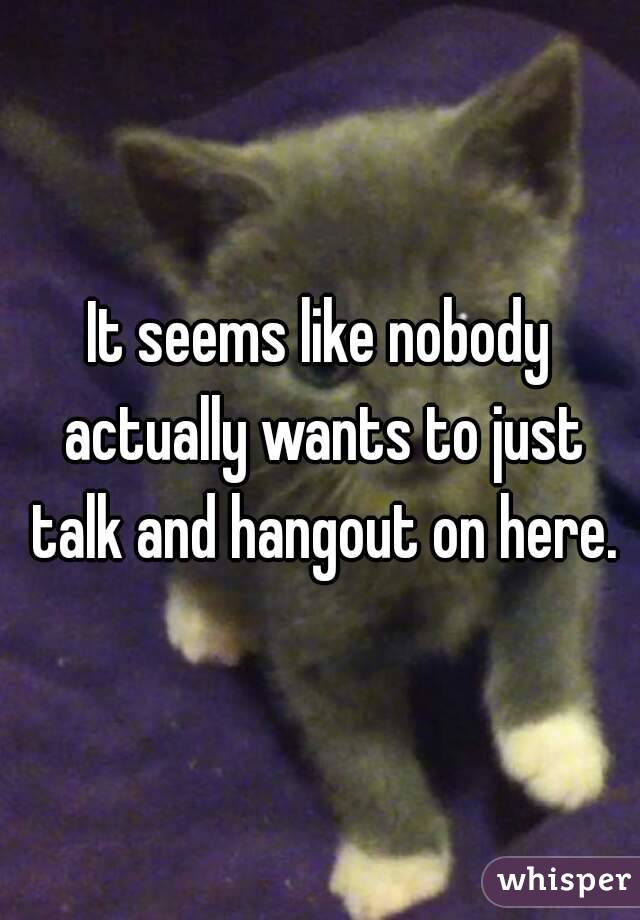 It seems like nobody actually wants to just talk and hangout on here.