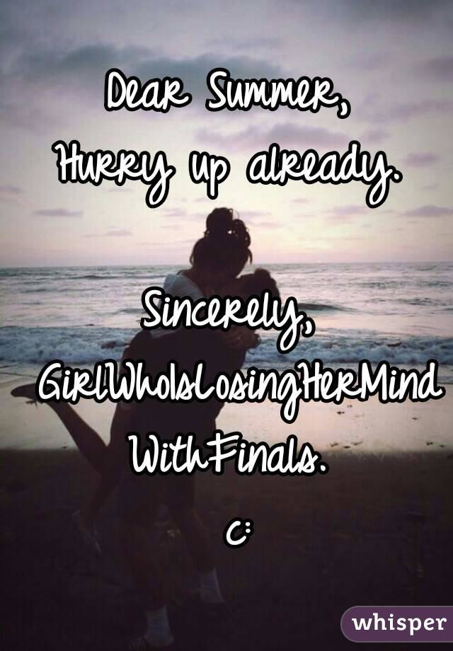Dear Summer,  Hurry up already.   Sincerely,  GirlWhoIsLosingHerMind WithFinals.  c: