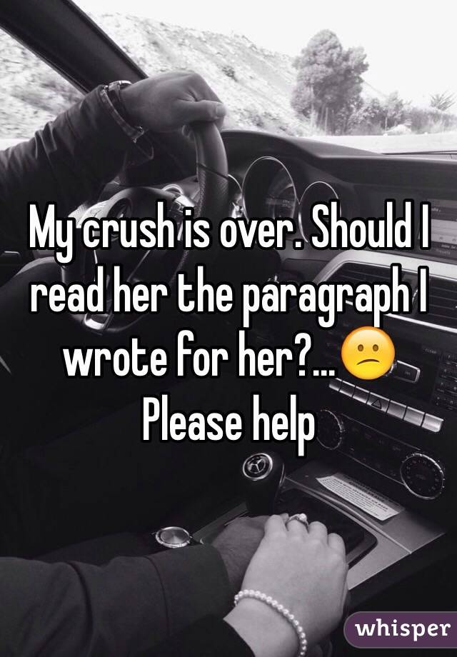 My crush is over. Should I read her the paragraph I wrote for her?...😕 Please help