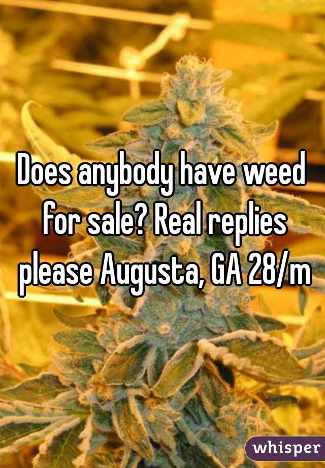 Does anybody have weed for sale? Real replies please Augusta, GA 28/m