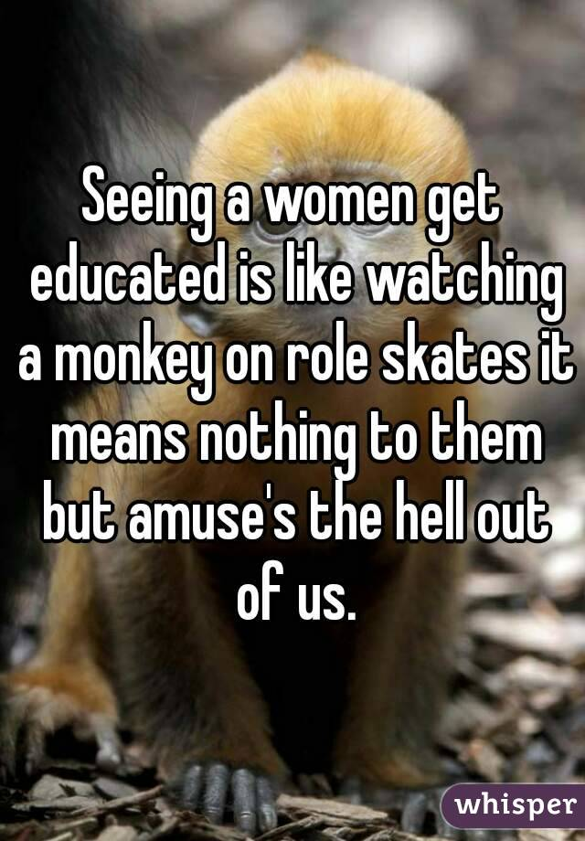 Seeing a women get educated is like watching a monkey on role skates it means nothing to them but amuse's the hell out of us.