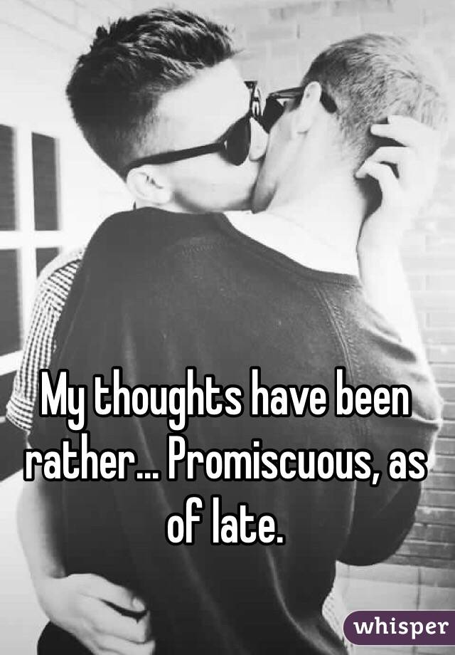 My thoughts have been rather... Promiscuous, as of late.