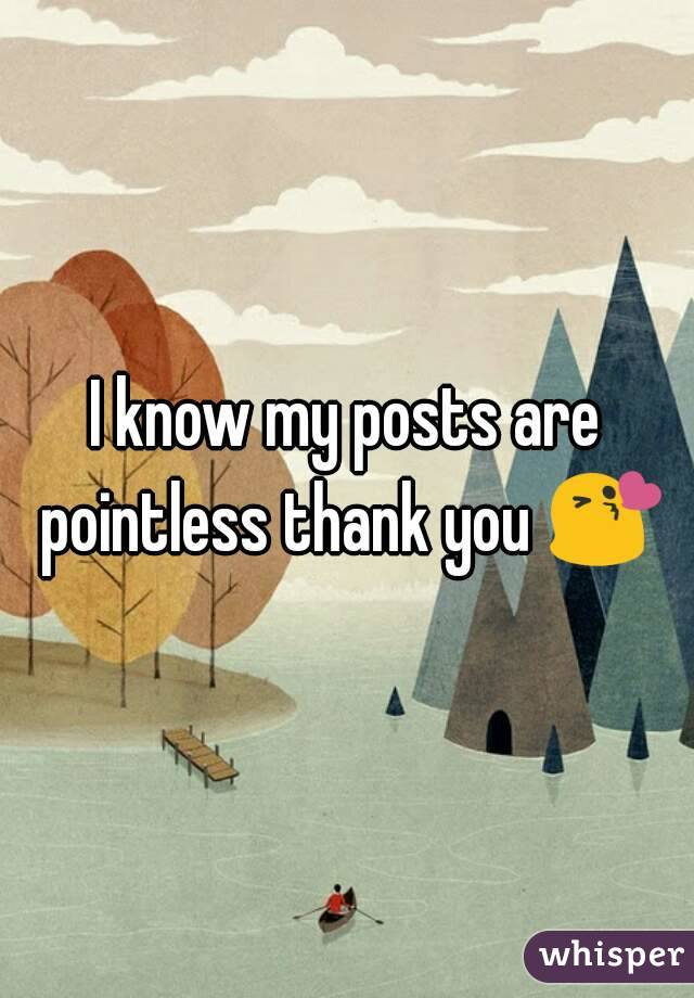 I know my posts are pointless thank you 😘