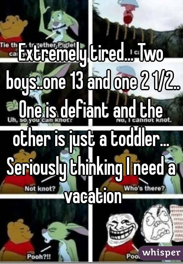Extremely tired... Two boys..one 13 and one 2 1/2.. One is defiant and the other is just a toddler...  Seriously thinking I need a vacation