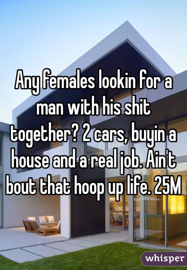 Any females lookin for a man with his shit together? 2 cars, buyin a house and a real job. Ain't bout that hoop up life. 25M