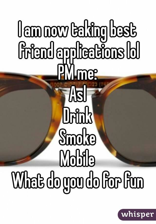I am now taking best friend applications lol PM me: Asl Drink Smoke Mobile What do you do for fun