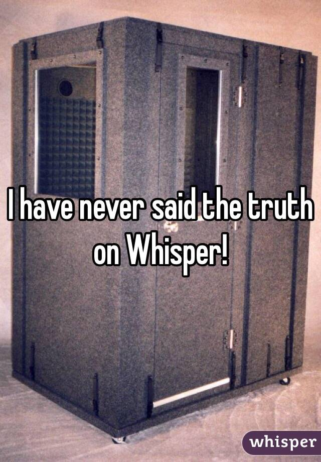 I have never said the truth on Whisper!