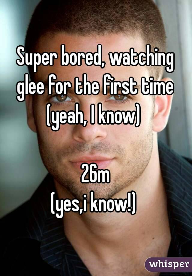 Super bored, watching glee for the first time  (yeah, I know)   26m (yes,i know!)