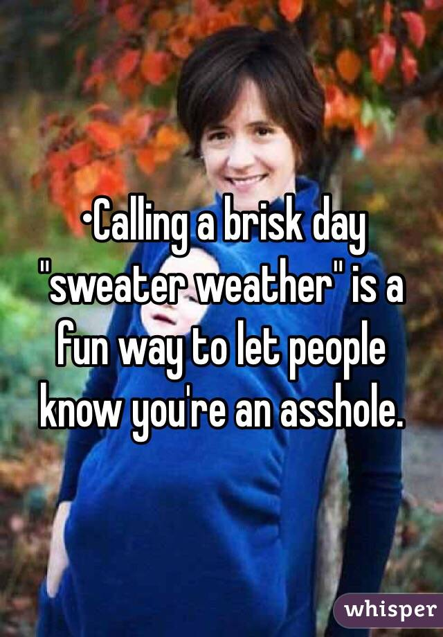 "•Calling a brisk day ""sweater weather"" is a fun way to let people know you're an asshole."