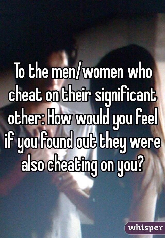 To the men/women who cheat on their significant other: How would you feel if you found out they were also cheating on you?
