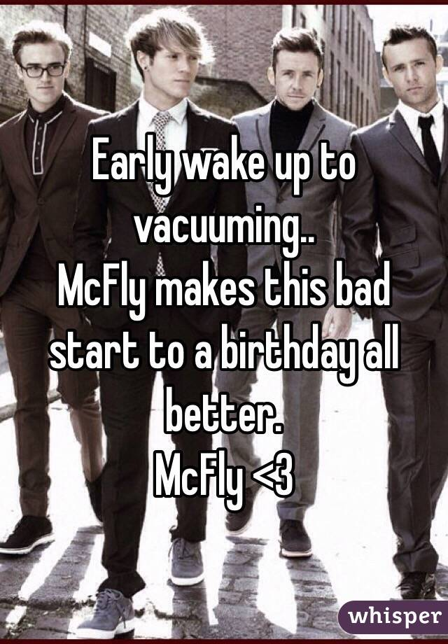 Early wake up to vacuuming.. McFly makes this bad start to a birthday all better.  McFly <3