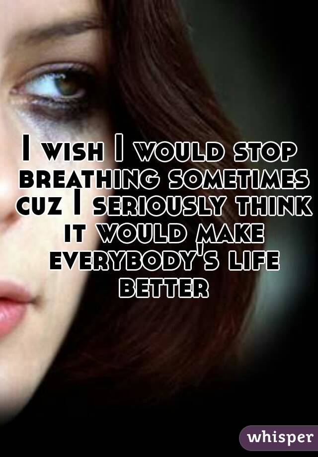 I wish I would stop breathing sometimes cuz I seriously think it would make everybody's life better