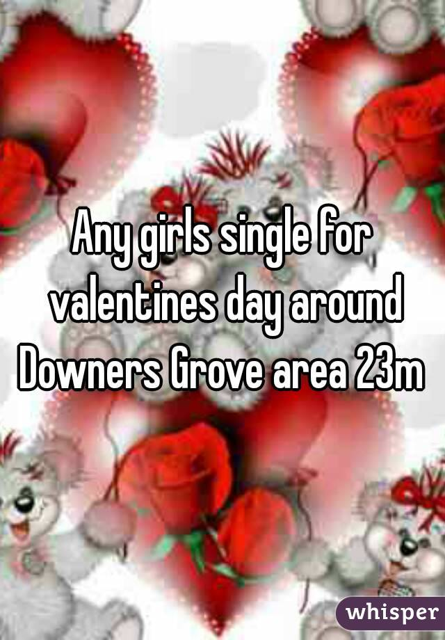Any girls single for valentines day around Downers Grove area 23m