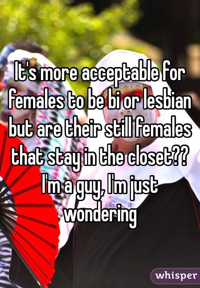 It's more acceptable for females to be bi or lesbian but are their still females that stay in the closet?? I'm a guy, I'm just wondering