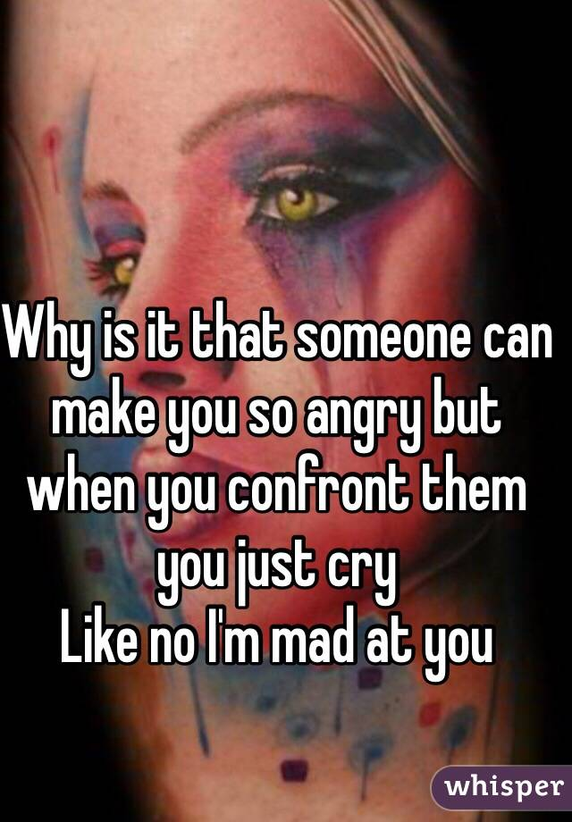 Why is it that someone can make you so angry but when you confront them you just cry Like no I'm mad at you
