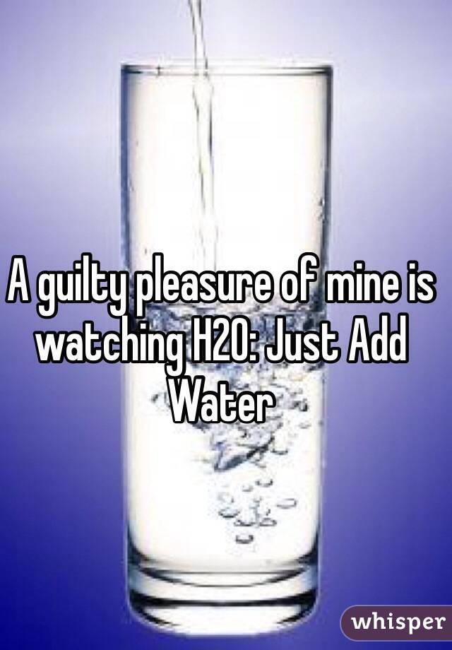 A guilty pleasure of mine is watching H2O: Just Add Water