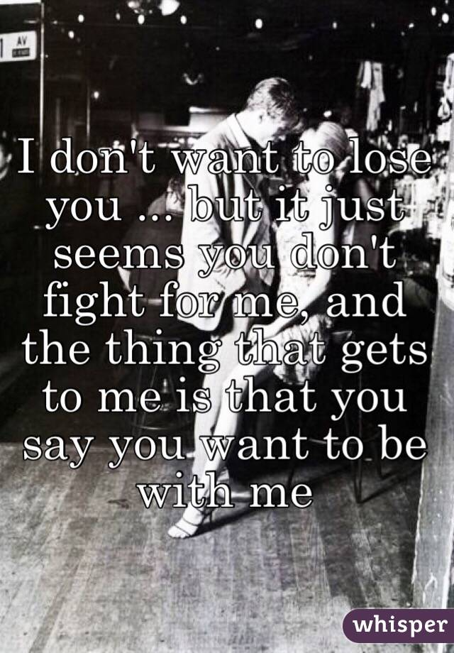 I don't want to lose you ... but it just seems you don't fight for me, and the thing that gets to me is that you say you want to be with me