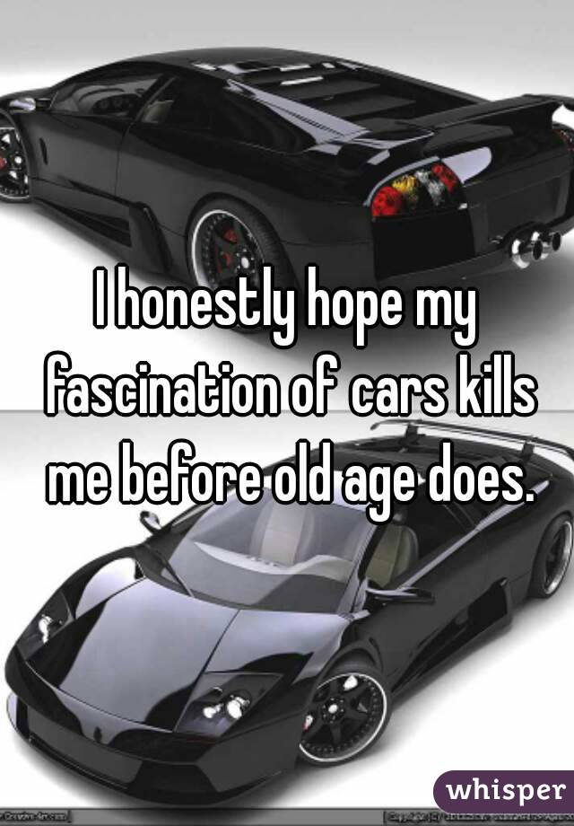 I honestly hope my fascination of cars kills me before old age does.