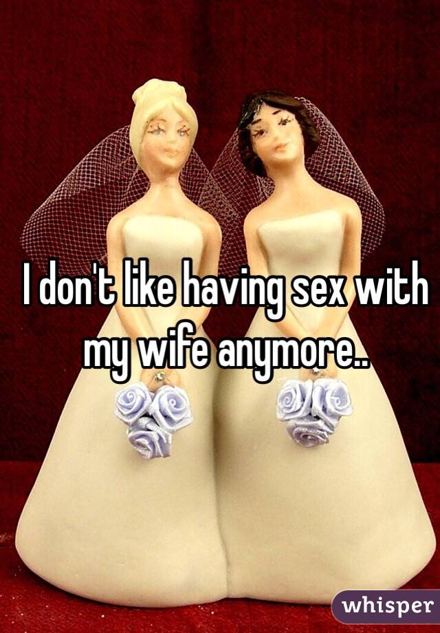 I don't like having sex with my wife anymore..