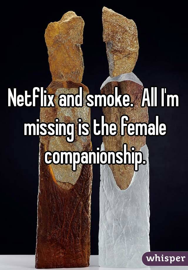 Netflix and smoke.  All I'm missing is the female companionship.