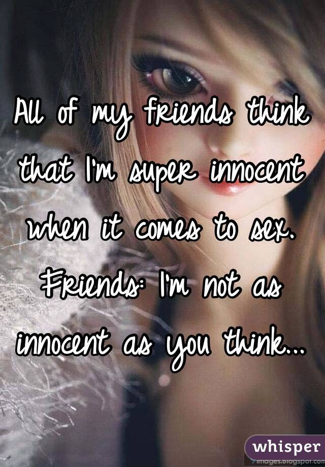 All of my friends think that I'm super innocent when it comes to sex. Friends: I'm not as innocent as you think...