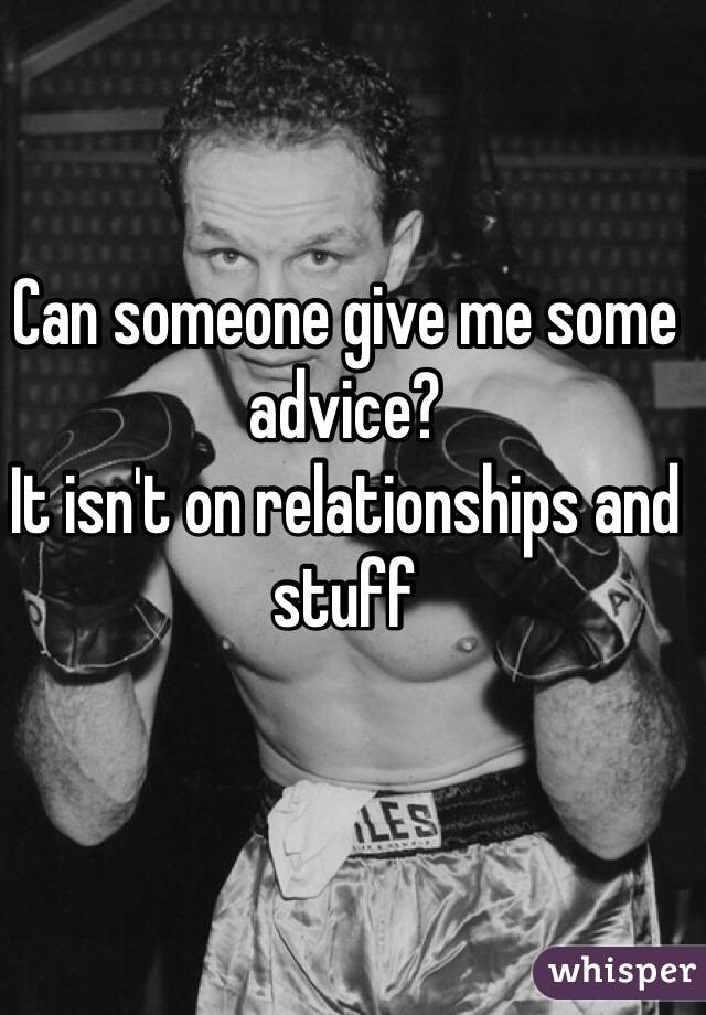Can someone give me some advice?  It isn't on relationships and stuff
