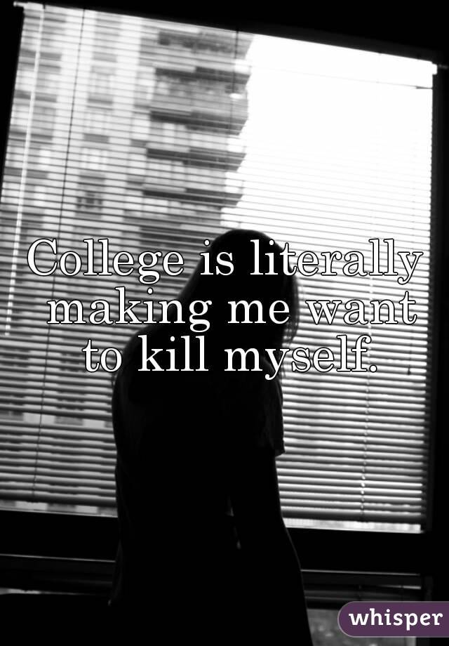 College is literally making me want to kill myself.