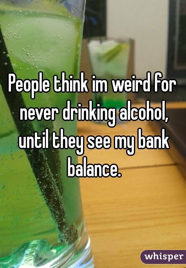People think im weird for never drinking alcohol, until they see my bank balance.