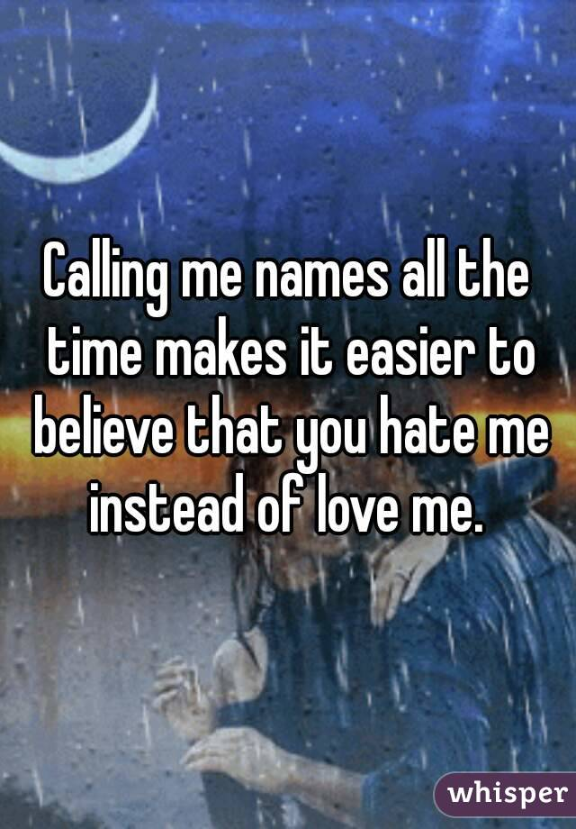 Calling me names all the time makes it easier to believe that you hate me instead of love me.