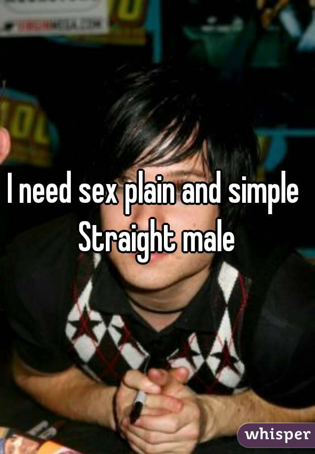 I need sex plain and simple  Straight male