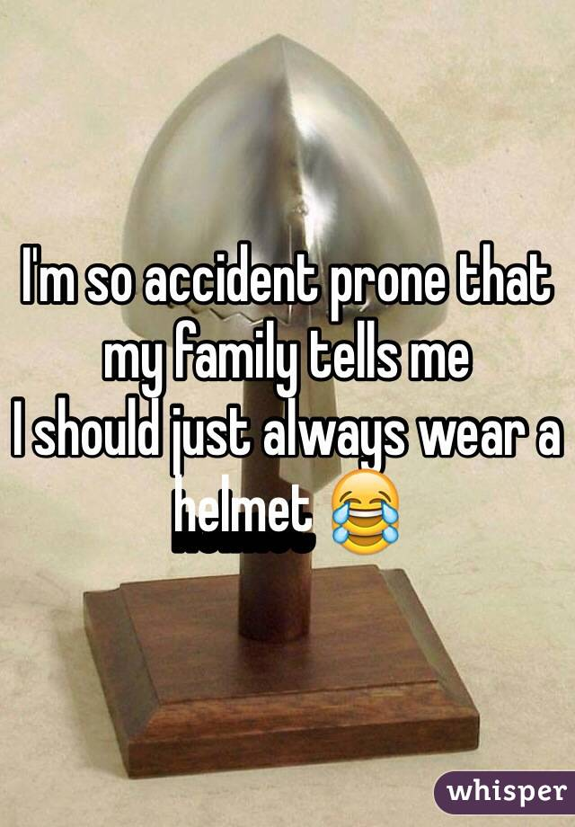 I'm so accident prone that my family tells me I should just always wear a helmet 😂