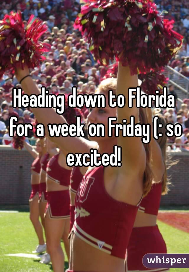 Heading down to Florida for a week on Friday (: so excited!