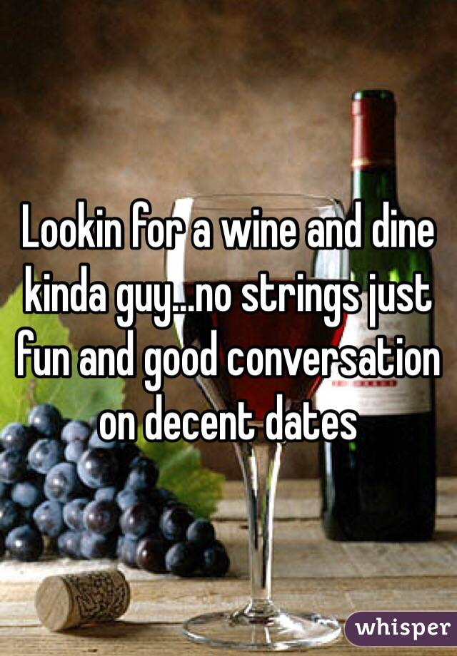 Lookin for a wine and dine kinda guy...no strings just fun and good conversation on decent dates