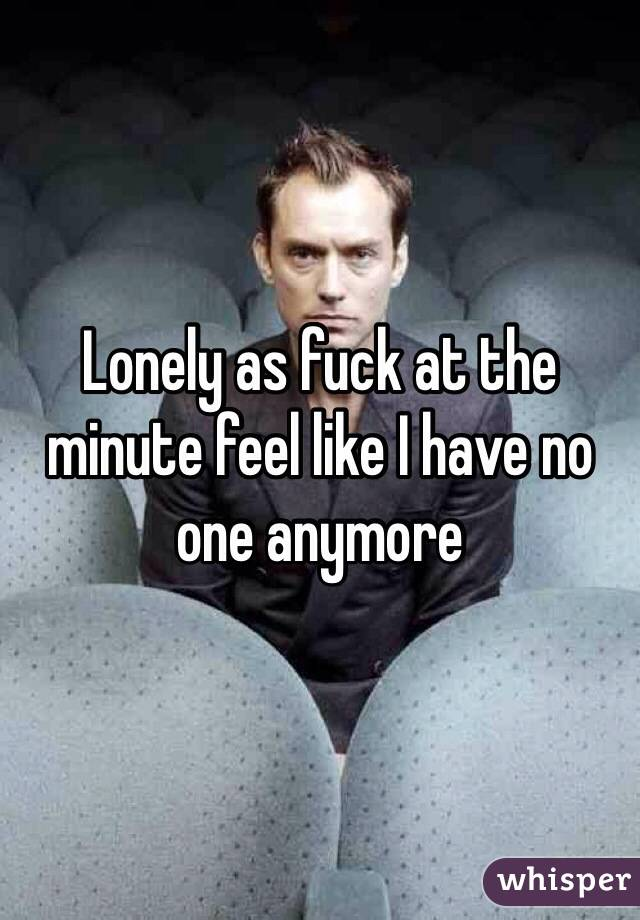 Lonely as fuck at the minute feel like I have no one anymore