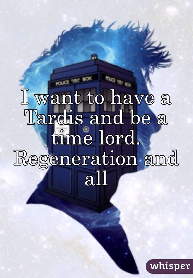 I want to have a Tardis and be a time lord. Regeneration and all