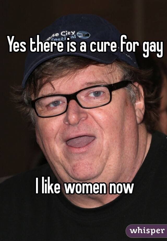 Yes there is a cure for gay      I like women now