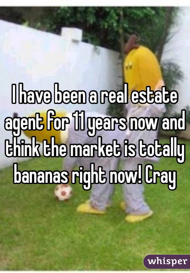 I have been a real estate agent for 11 years now and think the market is totally bananas right now! Cray